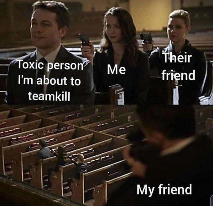 Xylophone - Their Toxic person Me friend I'm about to teamkill @r6.pro memer My friend