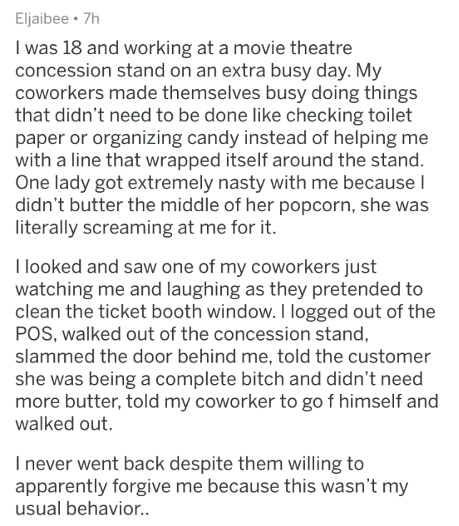 askreddit - Text - Eljaibee 7h I was 18 and working at a movie theatre concession stand on an extra busy day. My coworkers made themselves busy doing things that didn't need to be done like checking toilet paper or organizing candy instead of helping me with a line that wrapped itself around the stand. One lady got extremely nasty with me because I didn't butter the middle of her popcorn, she was literally screaming at me for it. I looked and saw one of my coworkers just watching me and laughing