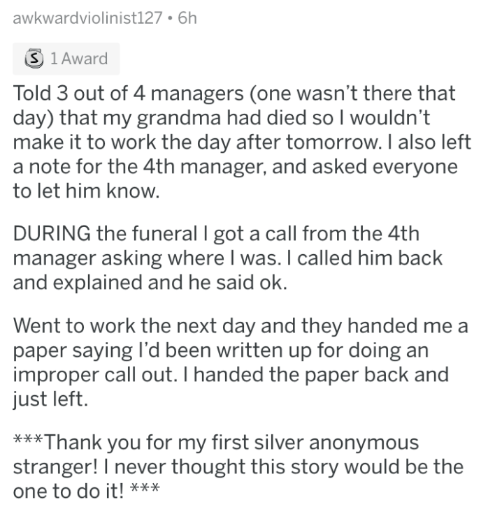 askreddit - Text - awkwardviolinist127 6h S 1 Award Told 3 out of 4 managers (one wasn't there that day) that my grandma had died so I wouldn't make it to work the day after tomorrow. I also left a note for the 4th manager, and asked everyone to let him know. DURING the funeral I got a call from the 4th manager asking where I was. I called him back and explained and he said ok. Went to work the next day and they handed me a paper saying I'd been written up for doing improper call out. I handed t