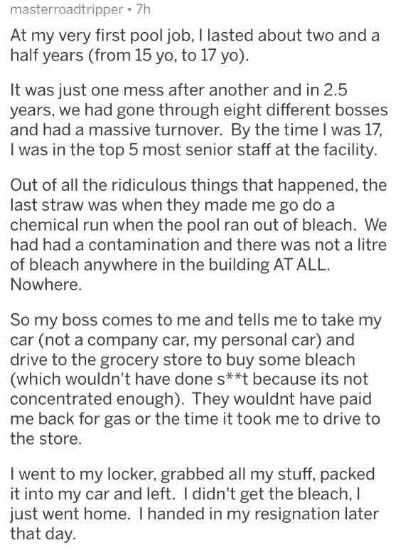 askreddit - Text - masterroadtripper 7h At my very first pool job, I lasted about two and a half years (from 15 yo, to 17 yo) It was just one mess after another and in 2.5 years, we had gone through eight different bosses and had a massive turnover. By the time I was 17, I was in the top 5 most senior staff at the facility. Out of all the ridiculous things that happened, the last straw was when they made me go do a chemical run when the pool ran out of bleach. We had had a contamination and ther