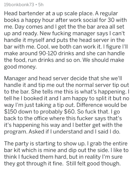askreddit - Text - 19bonkbonk735h Head bartender at a up scale place. A regular books a happy hour after work social for 30 with me. Day comes and I get the the bar area all set up and ready. New fucking manager says I can't handle it myself and puts the head server in the bar with me. Cool, we both can work it. I figure l'll make around 90-120 drinks and she can handle the food, run drinks and so on. We should make good money Manager and head server decide that she we'll handle it and tip me ou