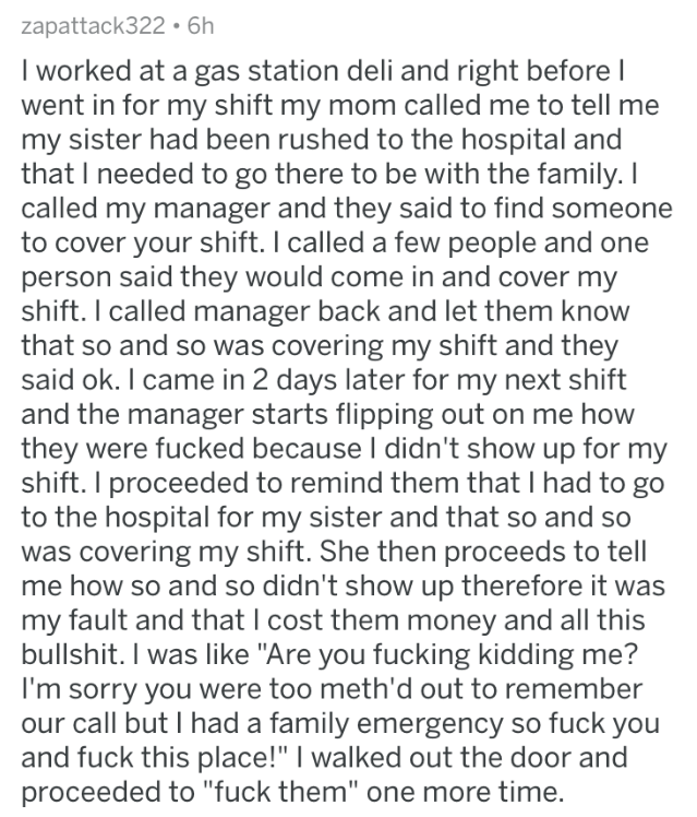 askreddit - Text - zapattack322. 6h I worked at a gas station deli and right before I went in for my shift my mom called me to tell me my sister had been rushed to the hospital and that I needed to go there to be with the family. I called my manager and they said to find someone to cover your shift. I called a few people and one person said they would come in and cover my shift. I called manager back and let them know that so and so was covering my shift and they said ok. I came in 2 days later