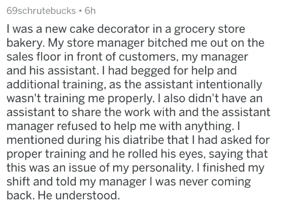 askreddit - Text - 69schrutebucks 6h I was a new cake decorator in a grocery store bakery. My store manager bitched me out on the sales floor in front of customers, my manager and his assistant. I had begged for help and additional training, as the assistant intentionally wasn't training me properly. I also didn't have an assistant to share the work with and the assistant manager refused to help me with anything. I mentioned during his diatribe that I had asked for proper training and he rolled