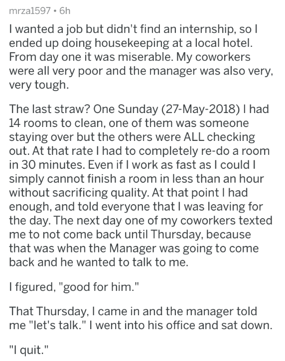 askreddit - Text - mrza1597. 6h I wanted a job but didn't find an internship, so I ended up doing housekeeping at a local hotel. From day one it was miserable. My coworkers were all very poor and the manager was also very, very tough The last straw? One Sunday (27-May-2018) I had 14 rooms to clean, one of them was someone staying over but the others were ALL checking out. At that rate I had to completely re-do a room in 30 minutes. Even if I work as fast as I could simply cannot finish a room in