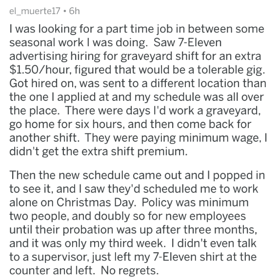 askreddit - Text - el_muerte17 6h I was looking for a part time job in between some seasonal work I was doing. Saw 7-Eleven advertising hiring for graveyard shift for an extra $1.50/hour, figured that would be a tolerable gig Got hired on, was sent to a different location than the one l applied at and my schedule was all over the place. There were days I'd work a graveyard, go home for six hours, and then come back for another shift. They were paying minimum wage, I didn't get the extra shift pr