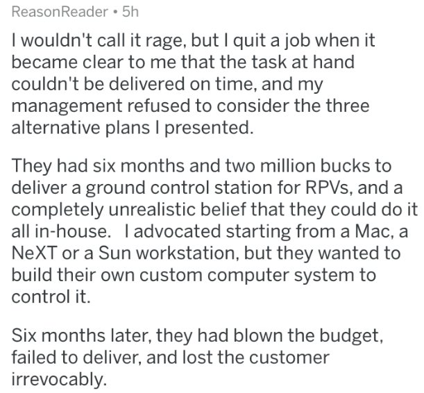 askreddit - Text - ReasonReader 5h I wouldn't call it rage, but I quit a job when it became clear to me that the task at hand couldn't be delivered on time, and my management refused to consider the three alternative plans I presented. They had six months and two million bucks to deliver a ground control station for RPVS, and a completely unrealistic belief that they could do it all in-house. Iadvocated starting from a Mac, a NEXT or a Sun workstation, but they wanted to build their own custom c