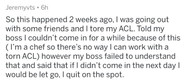 askreddit - Text - Jeremyvts 6h So this happened 2 weeks ago, I was going out with some friends and I tore my ACL. Told my boss I couldn't come in for a while because of this (I'm a chef so there's no way I can work with a torn ACL) however my boss failed to understand that and said that if I didn't come in the next day l would be let go, I quit on the spot.