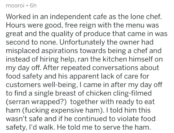 askreddit - Text - mooroi 6h Worked in an independent cafe as the lone chef Hours were good, free reign with the menu was great and the quality of produce that came in was second to none. Unfortunately the owner had misplaced aspirations towards being a chef and instead of hiring help, ran the kitchen himself on my day off. After repeated conversations about food safety and his apparent lack of care for customers well-being, I came in after my day off to find a single breast of chicken cling-fil