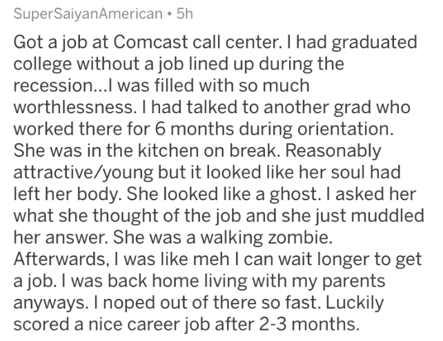 askreddit - Text - SuperSaiyanAmerican 5h Got a job at Comcast call center. I had graduated college without a job lined up during the recession...I was filled with so much worthlessness. I had talked to another grad who worked there for 6 months during orientation. She was in the kitchen on break. Reasonably attractive/young but it looked like her soul had left her body. She looked like a ghost. I asked her what she thought of the job and she just muddled her answer. She was a walking zombie. Af