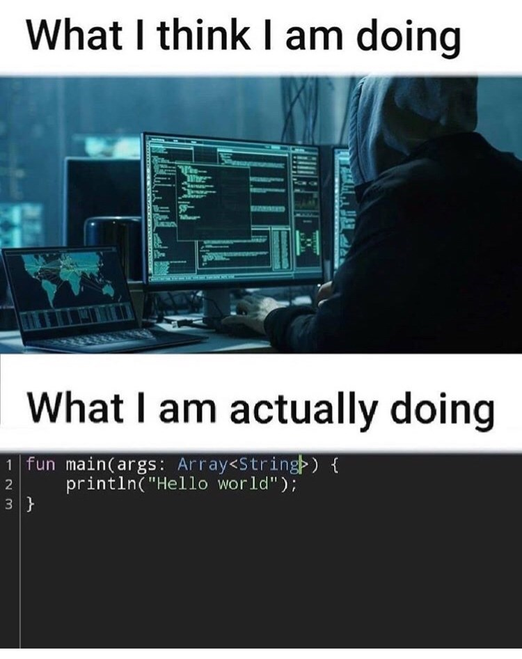 """Coder meme - """"What I think I am doing; What I am actually doing: main(args: Array<Stringp) println(""""Hello world""""); 2 3}"""""""
