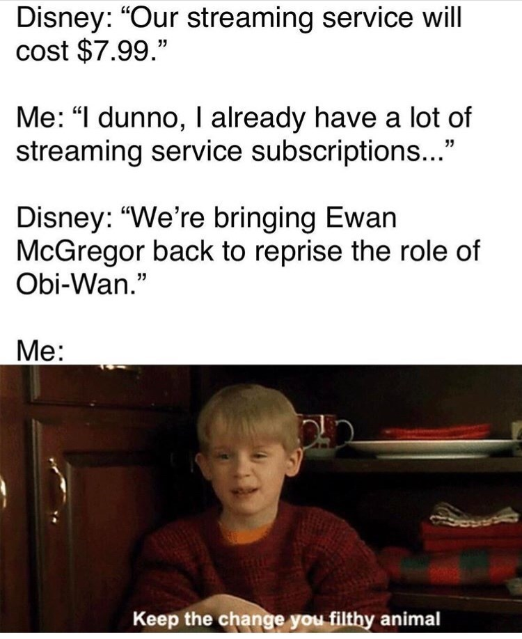 """Text - Disney: """"Our streaming service will cost $7.99."""" Me: """"I dunno, I already have a lot of streaming service subscriptions..."""" Disney: """"We're bringing Ewan McGregor back to reprise the role of Obi-Wan."""" Me: Keep the change you filthy animal"""
