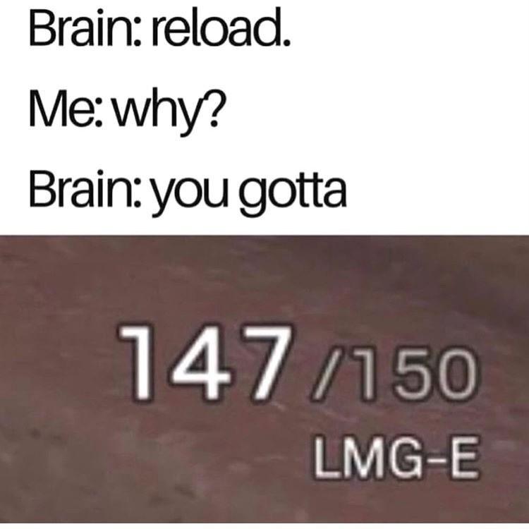 "Meme that reads, ""Brain: reload. Me:why? Brain: you gotta; 147/150 LMG-E"""