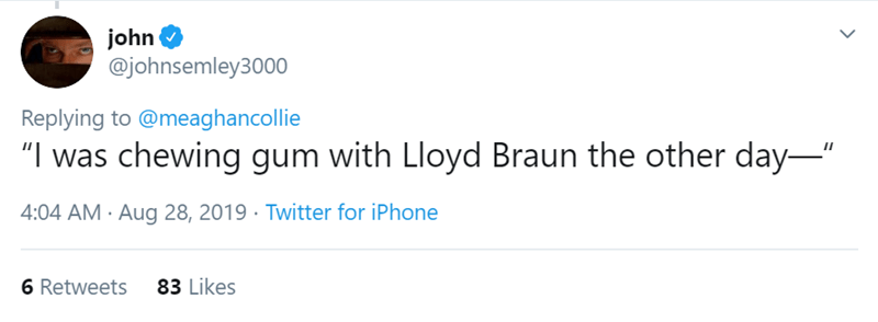 """Seinfeld - Text - john @johnsemley3000 Replying to@meaghancollie """"I was chewing gum with Lloyd Braun the other day 4:04 AM Aug 28, 2019 Twitter for iPhone 83 Likes 6 Retweets"""