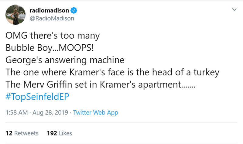 Seinfeld - Text - radiomadison @RadioMadison OMG there's too many Bubble Boy...M0OPS! George's answering machine The one where Kramer's face is the head of a turkey The Merv Griffin set in Kramer's apartment..... #TopSeinfeldEP 1:58 AM Aug 28, 2019 Twitter Web App 192 Likes 12 Retweets >