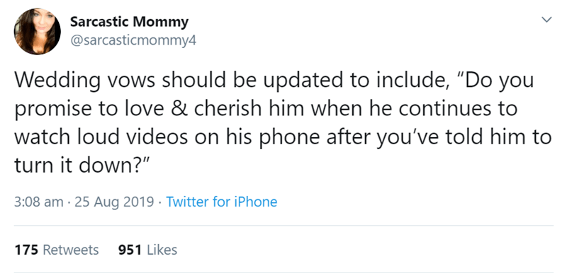 """relationship tweet - Text - Sarcastic Mommy @sarcasticmommy4 Wedding vows should be updated to include, """"Do you promise to love & cherish him when he continues to watch loud videos on his phone after you've told him to turn it down?"""" 3:08 am 25 Aug 2019 Twitter for iPhone 951 Likes 175 Retweets"""