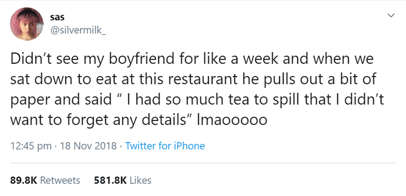 """relationship tweet - Text - sas @silvermilk_ Didn't see my boyfriend for like a week and when we sat down to eat at this restaurant he pulls out a bit of paper and said """" I had so much tea to spill that I didn't want to forget any details"""" Imaoo000 12:45 pm 18 Nov 2018 Twitter for iPhone 581.8K Likes 89.8K Retweets"""