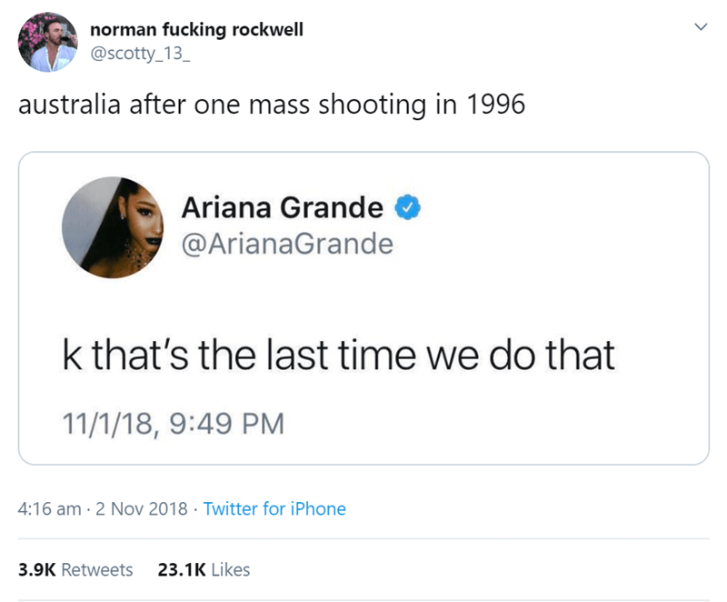 australian tweet - Text - norman fucking rockwell @scotty_13_ australia after one mass shooting in 1996 Ariana Grande @ArianaGrande k that's the last time we do that 11/1/18, 9:49 PM 4:16 am 2 Nov 2018 Twitter for iPhone 3.9K Retweets 23.1K Likes