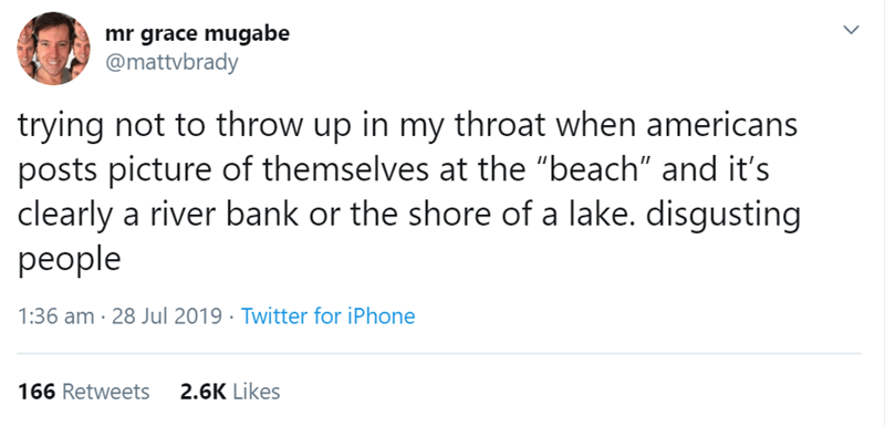 "australian tweet - Text - mr grace mugabe @mattvbrady trying not to throw up in my throat when americans posts picture of themselves at the ""beach"" and it's clearly a river bank or the shore of a lake. disgusting people 1:36 am 28 Jul 2019 Twitter for iPhone 2.6K Likes 166 Retweets"