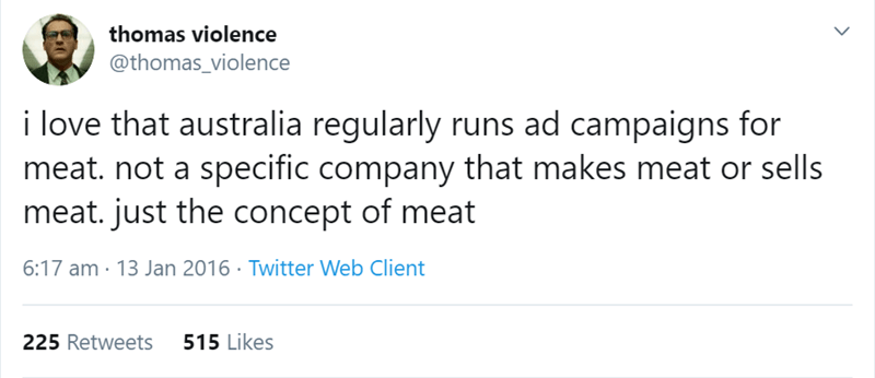 australian tweet - Text - thomas violence @thomas_violence i love that australia regularly runs ad campaigns for meat. not a specific company that makes meat or sells meat. just the concept of meat 6:17 am 13 Jan 2016 Twitter Web Client 515 Likes 225 Retweets