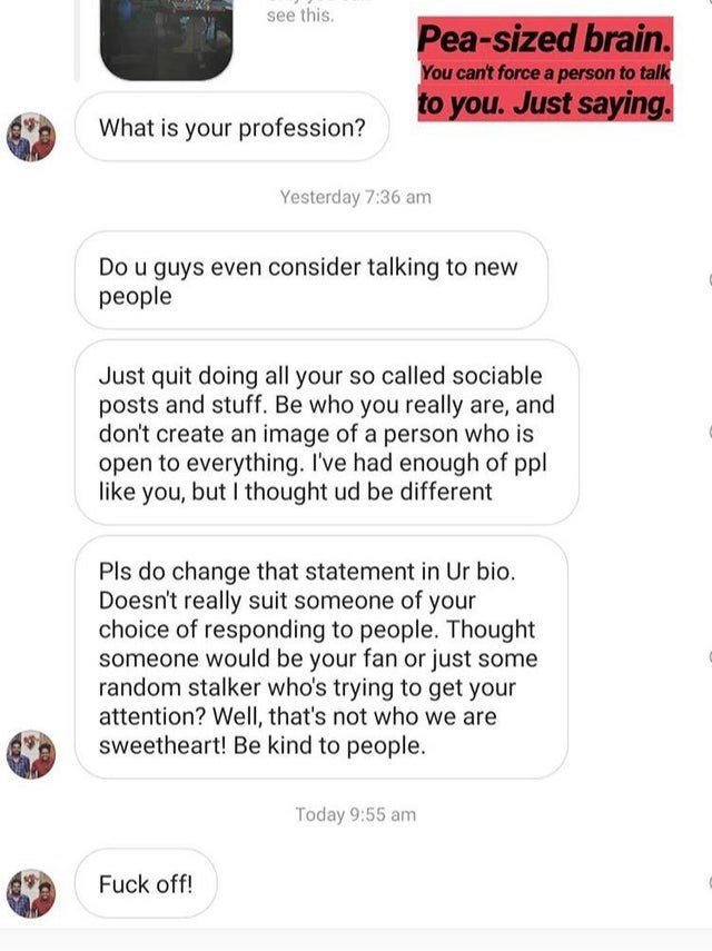 Text - see this. Pea-sized brain. You can't force a person to talk to you. Just saying. What is your profession? Yesterday 7:36 am Do u guys even consider talking to new people Just quit doing all your so called sociable posts and stuff. Be who you really are, and don't create an image of a person who is open to everything. I've had enough of ppl like you, but I thought ud be different Pls do change that statement in Ur bio. Doesn't really suit someone of your choice of responding to people. Tho