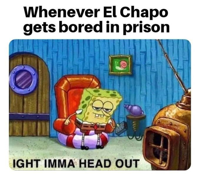 Spongebob - Cartoon - Whenever El Chapo gets bored in prison IGHT IMMA HEAD OUT