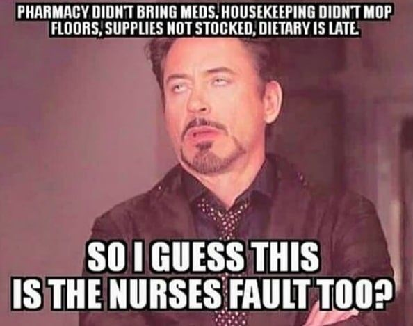 """Robert Downey Jr. meme that reads, """"PHARMACY DIDNT BRING MEDS HOUSEKEEPING DIDNT MOP FLOORS, SUPPLIES NOT STOCKED, DIETARY IS LATE SO I GUESS THIS IS THE NURSES FAULT TOO?"""""""