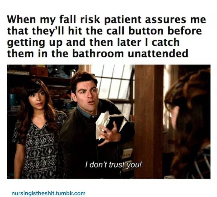 """Funny meme that reads, """"When my fall risk patient assures me that they'll hit the call button before getting up and then later I catch them in the bathroom unattended; I don't trust you!"""""""