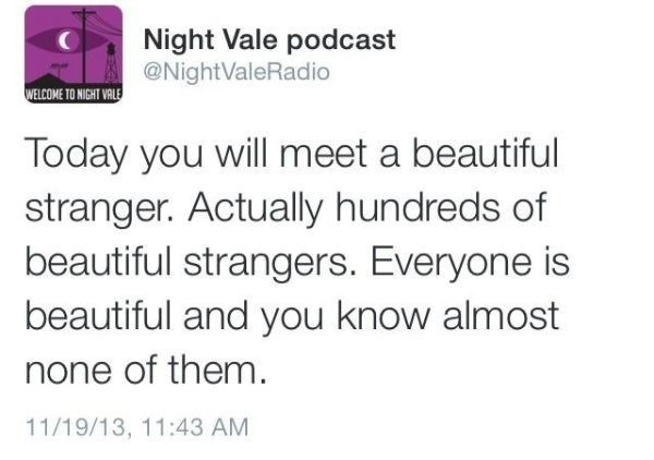 Text - Night Vale podcast @NightValeRadio WELCOME TO NIGHT VALE Today you will meet a beautiful stranger. Actually hundreds of beautiful strangers. Everyone is beautiful and you know almost none of them. 11/19/13, 11:43 AM