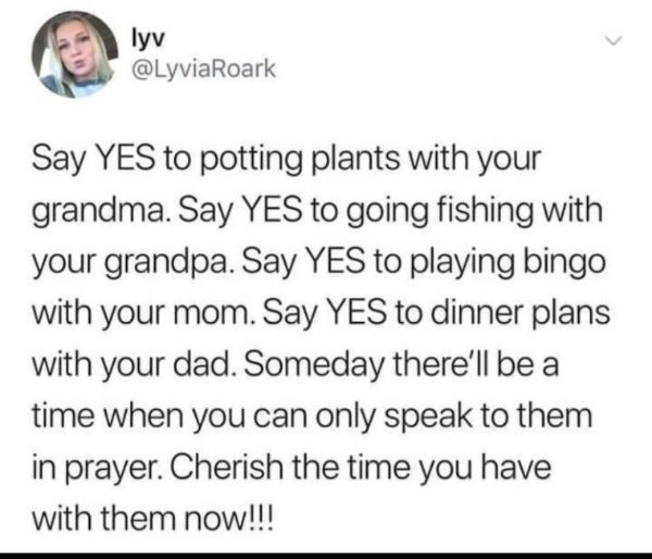 Text - lyv @LyviaRoark Say YES to potting plants with your grandma. Say YES to going fishing with your grandpa. Say YES to playing bingo with your mom. Say YES to dinner plans with your dad. Someday there'll be a time when you can only speak to them in prayer. Cherish the time you have with them now!!!