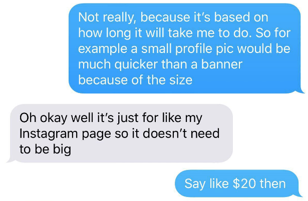 choosing beggar - Text - Not really, because it's based on how long it will take me to do. So for example a small profile pic would be much quicker than a banner because of the size Oh okay well it's just for like my Instagram page so it doesn't need to be big Say like $20 then