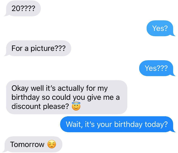 choosing beggar - Text - 20???? Yes? For a picture??? Yes??? Okay well it's actually for my birthday so could you give me a discount please? Wait, it's your birthday today? Tomorrow