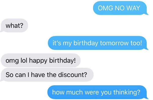 choosing beggar - Text - OMG NO WAY what? it's my birthday tomorrow too! omg lol happy birthday! So can I have the discount? how much were you thinking?
