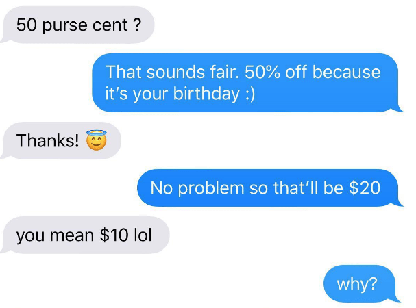 choosing beggar - Text - 50 purse cent? That sounds fair. 50% off because it's your birthday:) Thanks! No problem so that'll be $20 you mean $10 lol why?