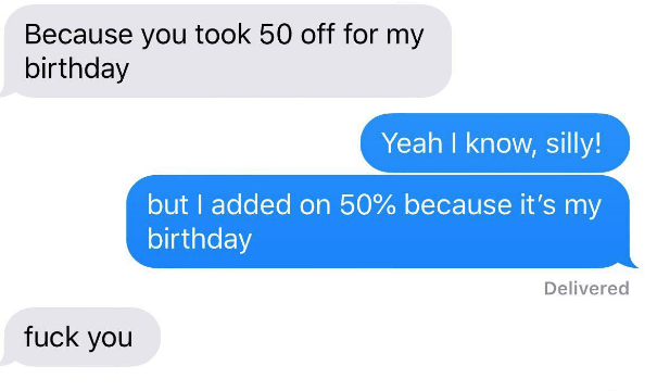 choosing beggar - Text - Because you took 50 off for my birthday Yeah I know, silly! but I added on 50% because it's my birthday Delivered fuck you