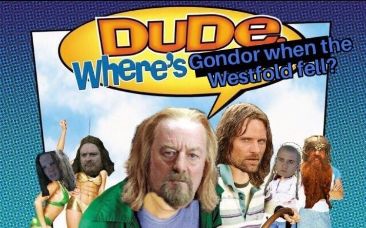 """Funny meme that reads, """"DUDE Where's Gondor when the Westfold fell?"""""""
