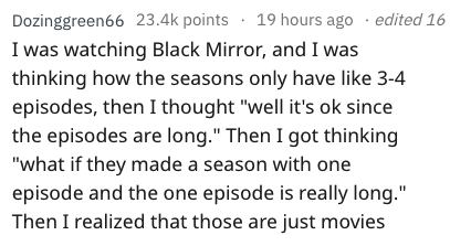 "Text - Dozinggreen66 23.4k points 19 hours ago edited 16 I was watching Black Mirror, and I was thinking how the seasons only have like 3-4 episodes, then I thought ""well it's ok since the episodes are long."" Then I got thinking ""what if they made a season with one episode and the one episode is really long."" Then I realized that those are just movies"