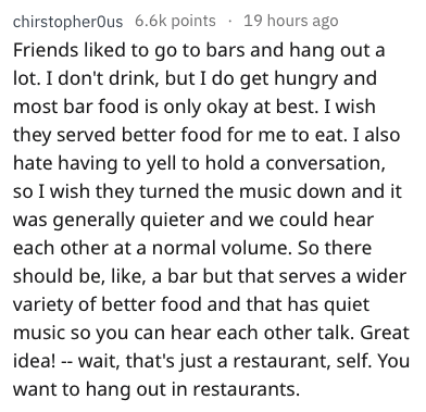 Text - chirstopherOus 6.6k points 19 hours ago Friends liked to go to bars and hang out a lot. I don't drink, but I do get hungry and most bar food is only okay at best. I wish they served better food for me to eat. I also hate having to yell to hold a conversation, so I wish they turned the music down and it was generally quieter and we could hear each other at a normal volume. So there should be, like, a bar but that serves a wider variety of better food and that has quiet music so you can hea