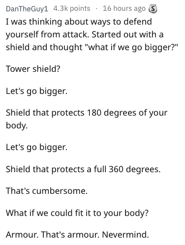 "Text - 16 hours ago S DanTheGuy1 4.3k points I was thinking about ways to defend yourself from attack. Started out with a shield and thought ""what if we go bigger?"" Tower shield? Let's go bigger. Shield that protects 180 degrees of your body Let's go bigger Shield that protects a full 360 degrees. That's cumbersome What if we could fit it to your body? Armour. That's armour. Nevermind."