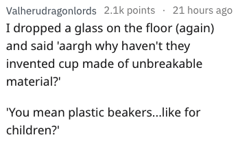 Text - 21 hours ago Valherudragonlords 2.1k points I dropped a glass on the floor (again) and said 'aargh why haven't they invented cup made of unbreakable material?' 'You mean plastic beakers...like for children?