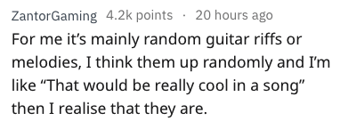 """Text - ZantorGaming 4.2k points 20 hours ago For me it's mainly random guitar riffs or melodies, I think them up randomly and I'm like """"That would be really cool in a song"""" then I realise that they are."""