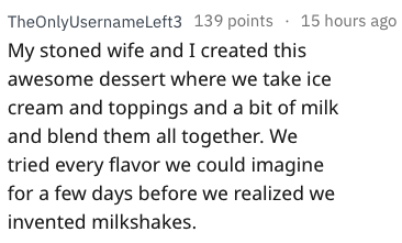 Text - TheOnlyUsername Left3 139 points 15 hours ago My stoned wife and I created this awesome dessert where we take ice cream and toppings and a bit of milk and blend them all together. We tried every flavor we could imagine for a few days before we realized we invented milkshakes.