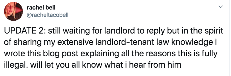 landlord - Text - rachel bell @racheltacobell UPDATE 2: still waiting for landlord to reply but in the spirit of sharing my extensive landlord-tenant law knowledge i wrote this blog post explaining all the reasons this is fully illegal. will let you all know what i hear from him