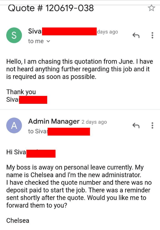 rude customer - Text - Quote # 120619-038 Siva S to me days ago Hello, I am chasing this quotation from June. I have not heard anything further regarding this job and it is required as soon as possible. Thank you Siva Admin Manager 2 days ago to Siva Hi Siva My boss is away on personal leave currently. My name is Chelsea and I'm the new administrator. I have checked the quote number and there was no deposit paid to start the job. There was a reminder sent shortly after the quote. Would you like