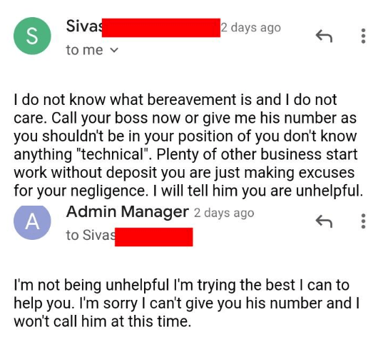 """rude customer - Text - Siva S to me 2 days ago I do not know what bereavement is and I do not care. Call your boss now or give me his number as you shouldn't be in your position of you don't know anything """"technical"""". Plenty of other business start work without deposit you are just making excuses for your negligence. I will tell him you are unhelpful Admin Manager 2 days ago A to Sivas I'm not being unhelpful I'm trying the best I can to help you. I'm sorry I can't give you his number and I won'"""