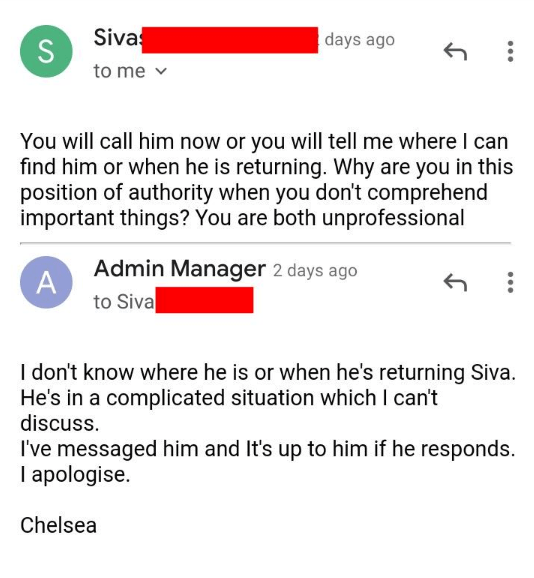rude customer - Text - Siva S to me days ago You will call him now or you will tell me where I can find him or when he is returning. Why are you in this position of authority when you don't comprehend important things? You are both unprofessional Admin Manager 2 days ago A to Siva I don't know where he is or when he's returning Siva He's in a complicated situation which I can't discuss. I've messaged him and It's up to him if he responds I apologise Chelsea