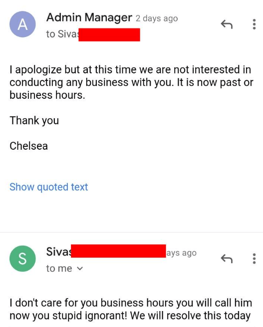 rude customer - Text - Admin Manager 2 days ago A to Siva I apologize but at this time we are not interested in conducting any business with you. It is now past or business hours. Thank you Chelsea Show quoted text Sivas ays ago to me I don't care for you business hours you will call him now you stupid ignorant! We will resolve this today S