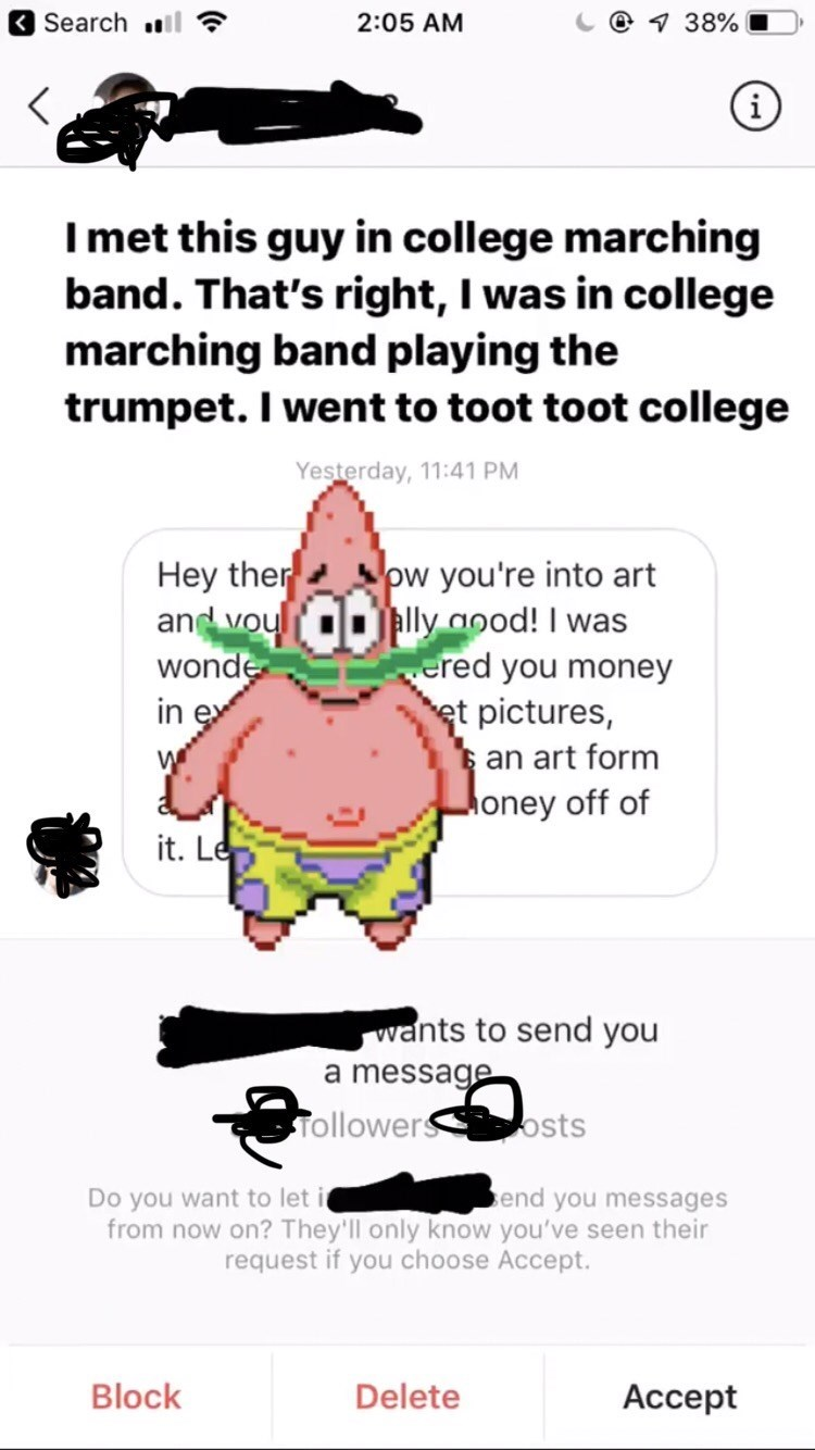 texting - Cartoon - @ 38% Search 2:05 AM i Imet this guy in college marching band. That's right, I was in college marching band playing the trumpet. I went to toot toot college Yesterday, 11:41 PM Hey ther and vou wonde in ex ow you're into art lly good! I was ered you money et pictures, an art form Money off of it. Le wants to send you a message Tollower osts end you messages Do you want to let i from now on? They'll only know you've seen their request if you choose Accept. Block Delete
