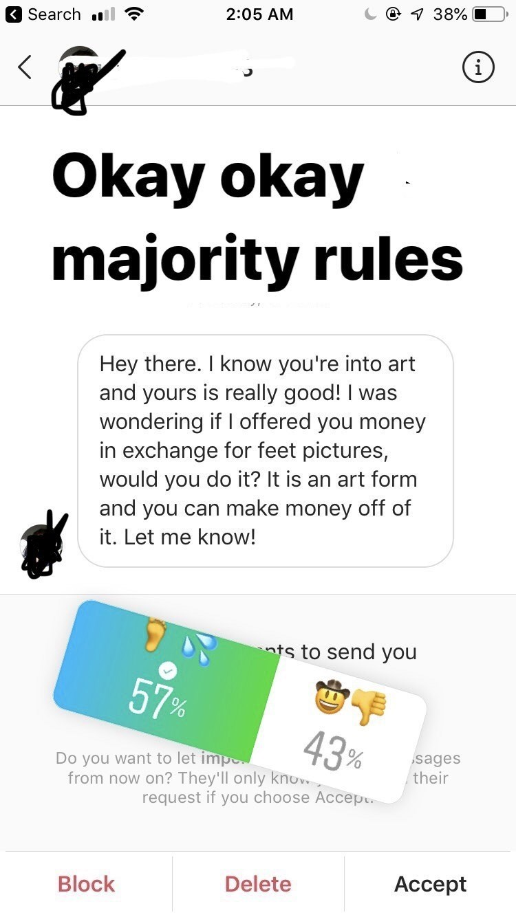 texting - Text - Search dll @ 38% 2:05 AM Okay okay majority rules Hey there. I know you're into art and yours is really good! I was wondering if I offered you money in exchange for feet pictures, would you do it? It is an art form and you can make money off of it. Let me know! nts to send you 57 % 43% Do you want to let impe from now on? They'll only knov sages their request if you choose Accep Block Delete