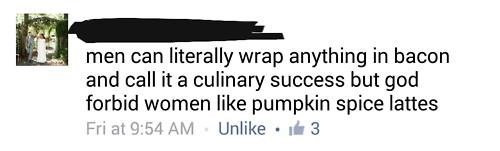 "Facebook post that reads, ""men can literally wrap anything in bacon and call it a culinary success but god forbid women like pumpkin spice lattes"""
