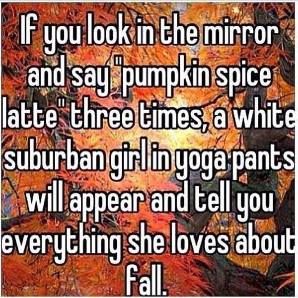 "Text that reads, ""If you look in the mirror and say pumpkin spice latte three times, a white suburban girl in yoga pants will appear and tell you everything she loves about fall."""